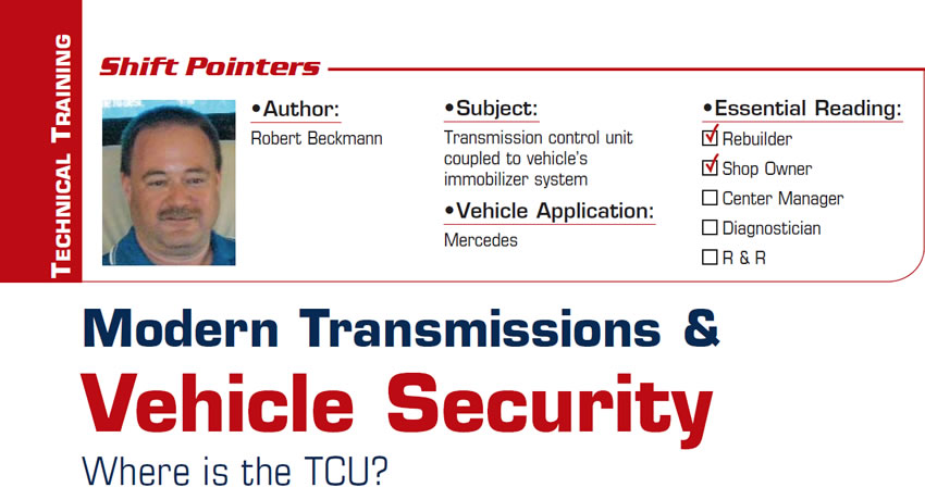 Modern Transmissions & Vehicle Security: Where is the TCU?  Shift Pointers  Subject: Transmission control unit coupled to vehicle's immobilizer system Vehicle Applications: Mercedes Essential Reading: Rebuilder, Shop Owner Author: Robert Beckmann