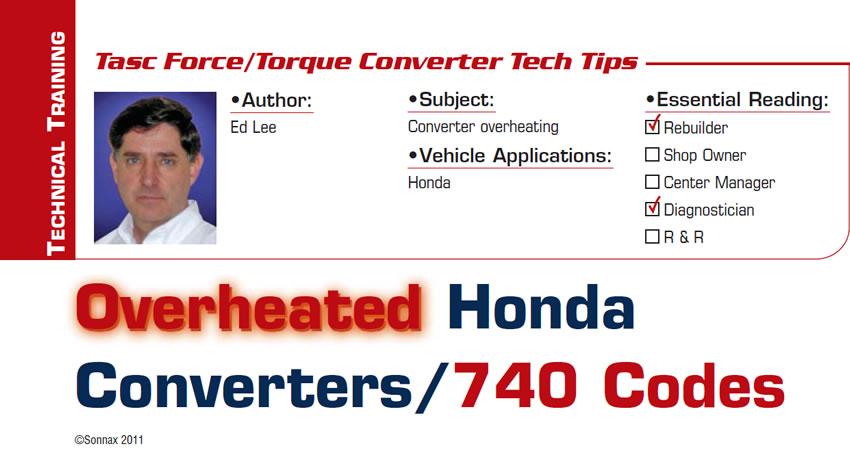 Overheated Honda Converters/740 Codes  TASC Force Tips/Torque Converter Tech Tips  Subject: Converter overheating Vehicle Application: Honda Essential Reading: Rebuilder, Diagnostician Author: Ed Lee