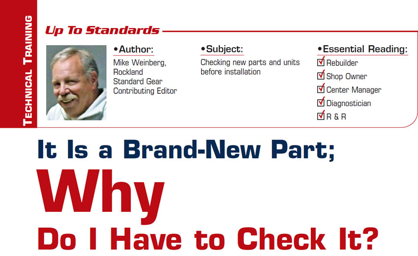 It Is a Brand-New Part; Why Do I Have to Check It?  Up to Standards  Subject: Checking new parts and units before installation Essential Reading: Rebuilder, Shop Owner, Center Manager, Diagnostician, R & R Author: Mike Weinberg, Rockland Standard Gear, Contributing Editor