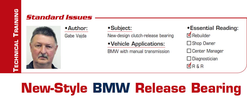 New-Style BMW Release Bearing  Standard Issues  Subject: New-design clutch-release bearing Vehicle Applications: BMW with manual transmission Essential Reading: Rebuilder, R & R Author: Gabe Vajda