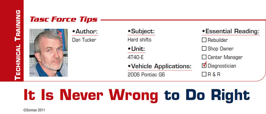 It Is Never Wrong to Do Right  TASC Force Tips  Subject: Hard shifts Unit: 4T40-E Vehicle Application: 2006 Pontiac G6 Essential Reading: Diagnostician Author: Dan Tucker