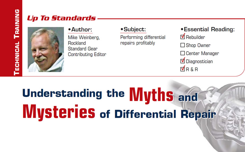 Understanding the Myths and Mysteries of Differential Repair  Up to Standards  Subject: Performing differential repairs profitably Essential Reading: Rebuilder, Diagnostician, R & R Author: Mike Weinberg, Rockland Standard Gear, Contributing Editor
