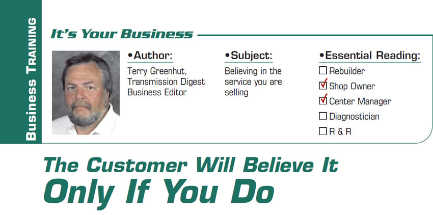 The Customer Will Believe It Only If You Do  It's Your Business  Subject: Believing in the service you are selling Essential Reading: Shop Owner, Center Manager Author: Terry Greenhut, Transmission Digest Business Editor