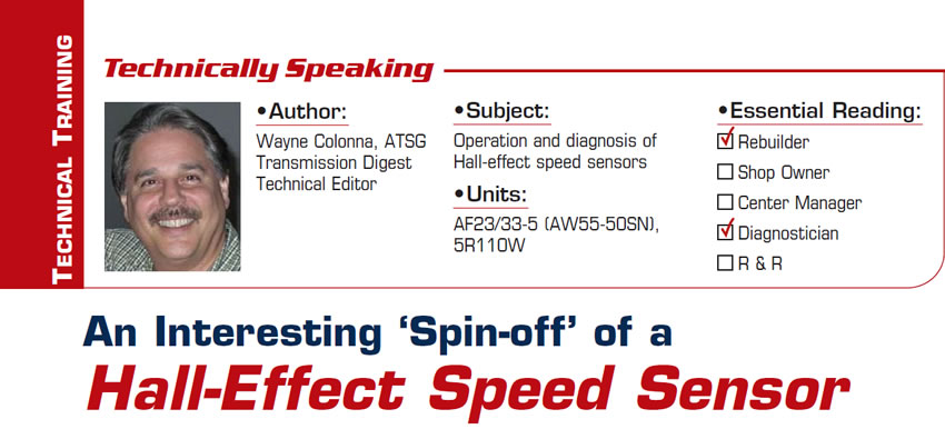 An Interesting 'Spin-off' of a Hall-Effect Speed Sensor  Technically Speaking  Subject: Operation and diagnosis of Hall-effect speed sensors Units: AF23/33-5 (AW55-50SN), 5R110W Essential Reading: Rebuilder, Diagnostician Author: Wayne Colonna, ATSG, Transmission Digest Technical Editor