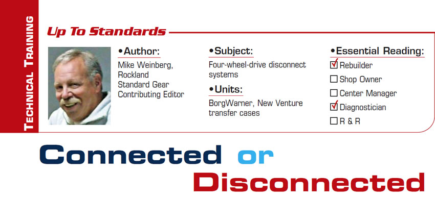 Connected or Disconnected  Up to Standards  Subject: Four-wheel-drive disconnect systems Units: BorgWarner, New Venture transfer cases Essential Reading: Rebuilder, Diagnostician Author: Mike Weinberg, Rockland Standard Gear, Contributing Editor