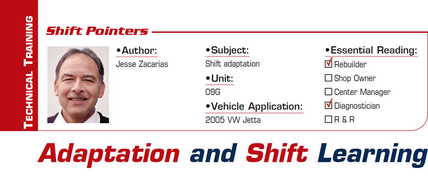Adaptation and Shift Learning  Shift Pointers  Subject: Shift adaptation Unit: 09G Vehicle Application: 2005 VW Jetta Essential Reading: Rebuilder, Diagnostician Author: Jesse Zacarias