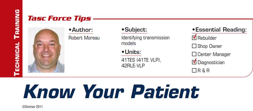 Know Your Patient  TASC Force Tips  Subject: Identifying transmission models Units: 41TES (41TE VLP), 42RLE-VLP Essential Reading: Rebuilder, Diagnostician Author: Robert Moreau