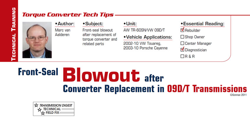 Front-Seal Blowout after Converter Replacement in 09D/T Transmissions  Torque Converter Tech Tips  Subject: Front-seal blowout after replacement of torque converter and related parts Unit: AW TR-60SN/VW 09D/T Vehicle Applications: 2002-10 VW Touareg, 2003-10 Porsche Cayenne Essential Reading: Rebuilder, Diagnostician Author: Marc van Aalderen