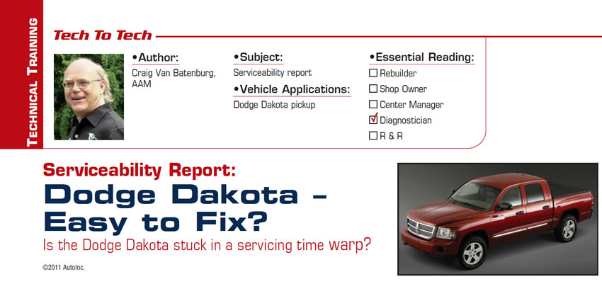 Serviceability Report: Dodge Dakota – Easy to Fix?  Tech to Tech  Subject: Serviceability report Vehicle Application: Dodge Dakota pickup Essential Reading: Diagnostician Author: Craig Van Batenburg, AAM  Is the Dodge Dakota stuck in a servicing time warp?