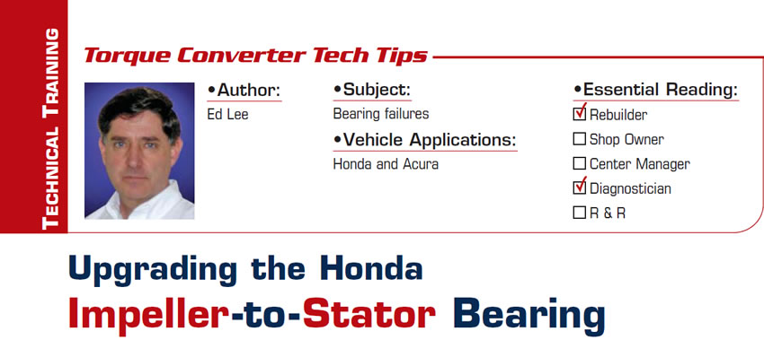 Upgrading the Honda Impeller-to-Stator Bearing  Torque Converter Tech Tips  Subject: Bearing failures Vehicle Application: Honda and Acura Essential Reading: Rebuilder, Diagnostician Author: Ed Lee