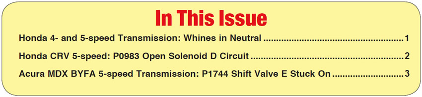 In This Issue Honda 4- and 5-speed Transmission: Whines in Neutral  Honda CRV 5-speed: P0983 Open Solenoid D Circuit Acura MDX BYFA 5-speed Transmission: P1744 Shift Valve E Stuck On