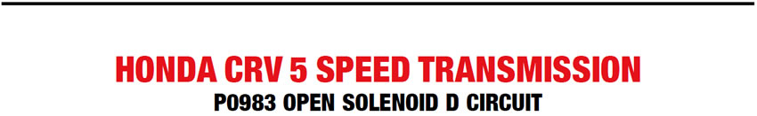HONDA CRV 5 SPEED TRANSMISSION P0983 OPEN SOLENOID D CIRCUIT