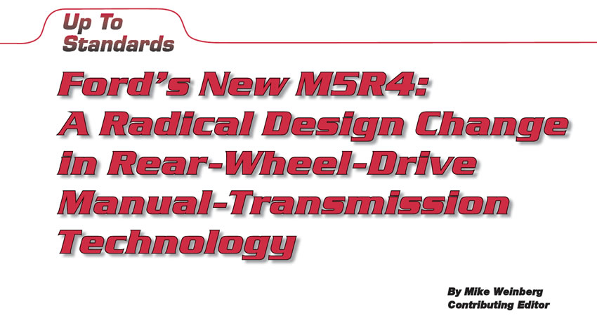 Ford's New M5R4: A Radical Design Change in Rear-Wheel-Drive Manual-Transmission Technology  Up To Standards  Author: Mike Weinberg, Contributing Editor