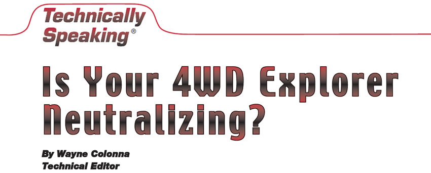 Is Your 4WD Explorer Neutralizing?  Technically Speaking  Author: Wayne Colonna, Technical Editor