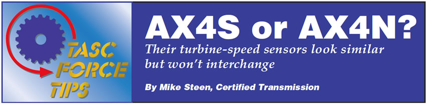 AX4S or AX4N?  TASC Force Tips  Author: Mike Steen, Certified Transmission  Their turbine-speed sensors look similar but won't interchange