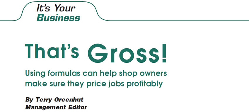 That's Gross!  It's Your Business  Author: Terry Greenhut, Management Editor  Using formulas can help shop owners make sure they price jobs profitably