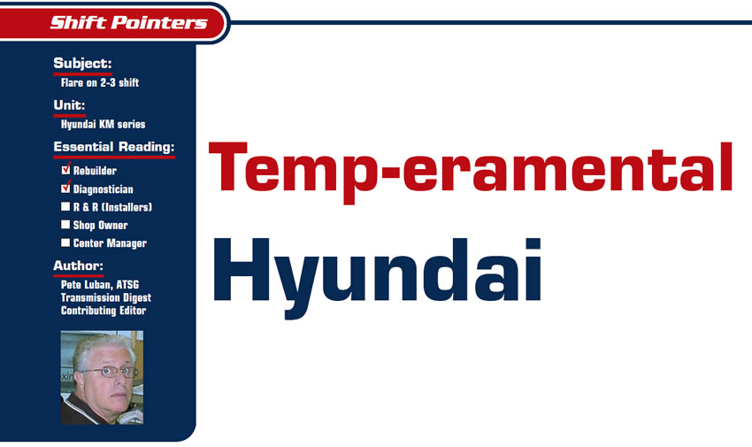 Temp-eramental Hyundai  Shift Pointers  Subject: Flare on 2-3 shift Unit: Hyundai KM series Essential Reading: Rebuilder, Diagnostician Author: Pete Luban, ATSG, Transmission Digest Contributing Editor