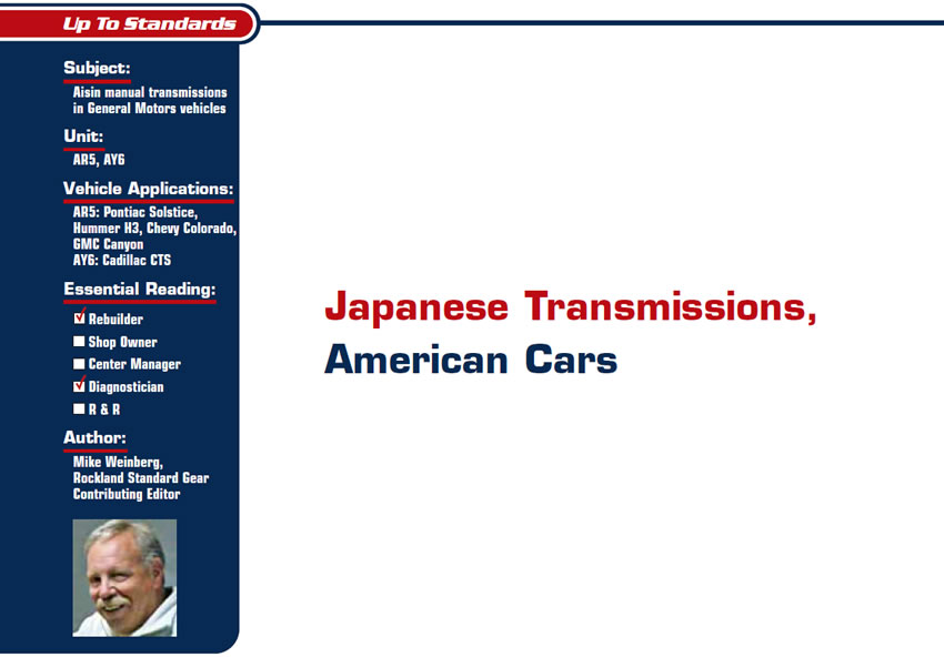 Japanese Transmissions, American Cars  Up to Standards  Subject: Aisin manual transmissions in General Motors vehicles Unit: AR5, AY6 Vehicle Applications: AR5: Pontiac Solstice, Hummer H3, Chevy Colorado, GMC Canyon AY6: Cadillac CTS Essential Reading: Rebuilder, Diagnostician Author: Mike Weinberg, Rockland Standard Gear, Contributing Editor